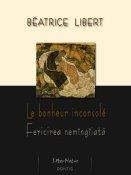 Béatrice Libert: Le bonheur inconsolé / Fericirea nemîngîiată